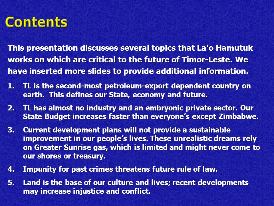 This presentation discusses several topics that Lao Hamutuk works on which are critical to the future of Timor-Leste. We have inserted more slides to