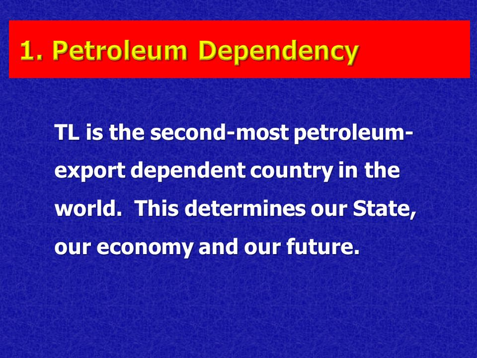 TL is the second-most petroleum- export dependent country in the world. This determines our State, our economy and our future.