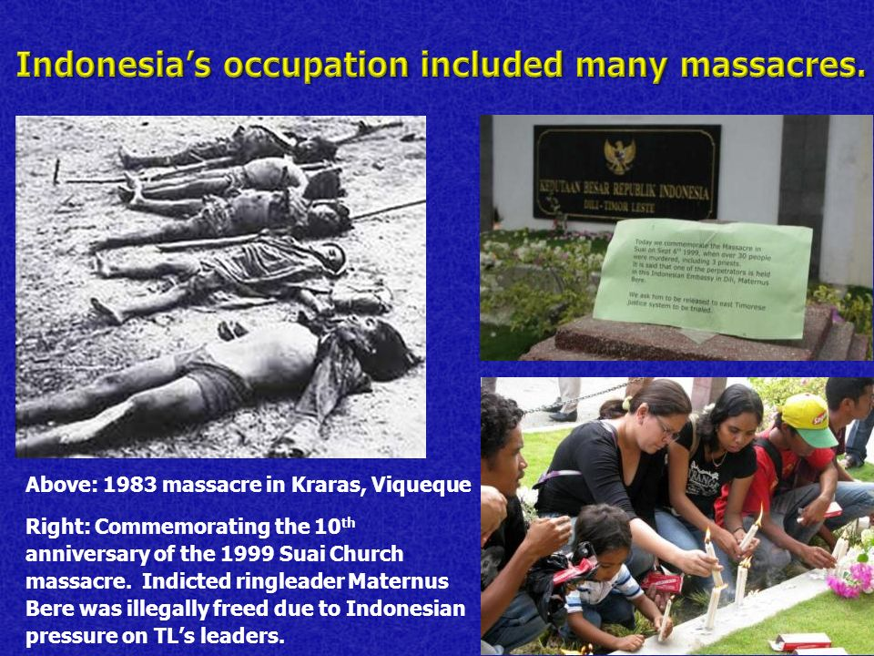 Above: 1983 massacre in Kraras, Viqueque Right: Commemorating the 10 th anniversary of the 1999 Suai Church massacre.