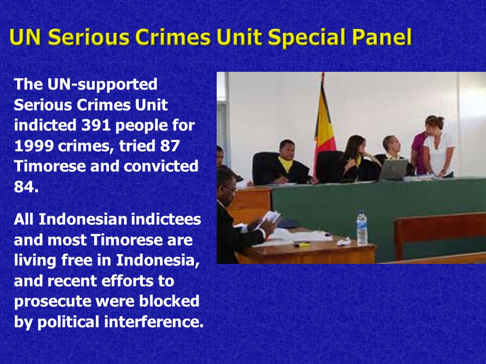 The UN-supported Serious Crimes Unit indicted 391 people for 1999 crimes, tried 87 Timorese and convicted 84. All Indonesian indictees and most Timore