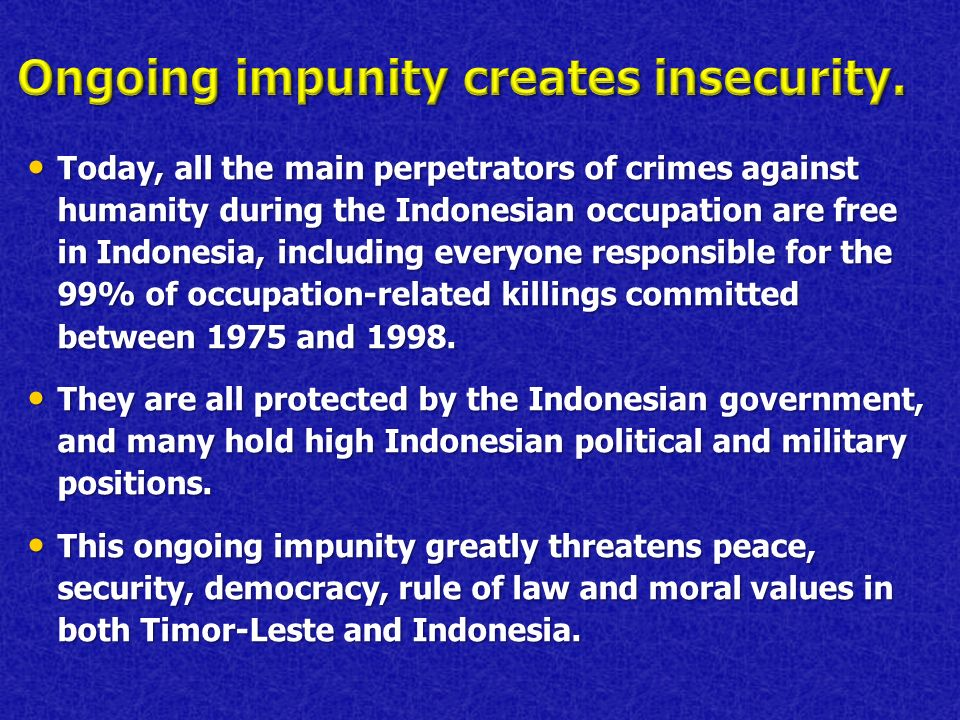 Today, all the main perpetrators of crimes against humanity during the Indonesian occupation are free in Indonesia, including everyone responsible for the 99% of occupation-related killings committed between 1975 and 1998.