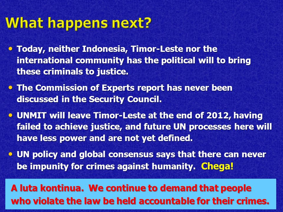 Today, neither Indonesia, Timor-Leste nor the international community has the political will to bring these criminals to justice.