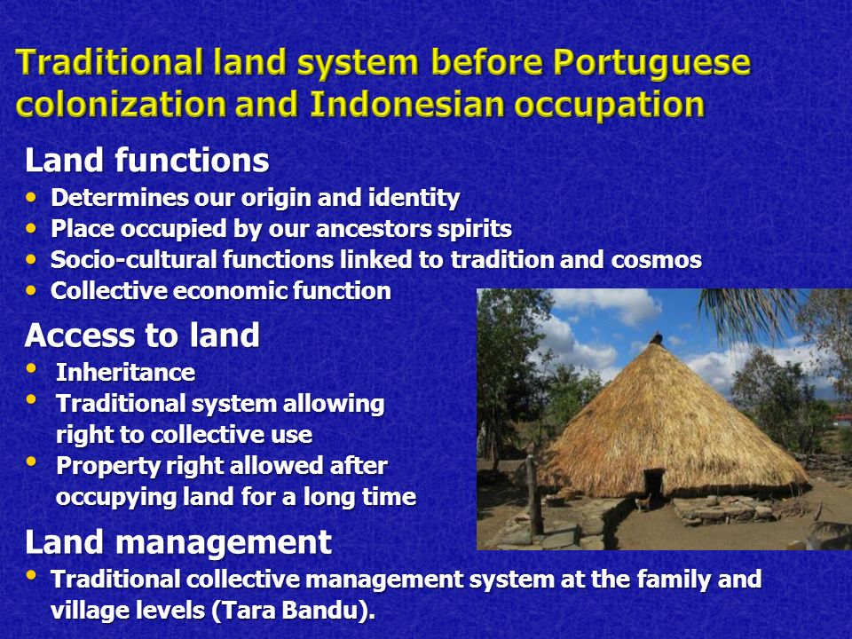 Land functions Determines our origin and identity Determines our origin and identity Place occupied by our ancestors spirits Place occupied by our ancestors spirits Socio-cultural functions linked to tradition and cosmos Socio-cultural functions linked to tradition and cosmos Collective economic function Collective economic function Access to land Inheritance Inheritance Traditional system allowing right to collective use Traditional system allowing right to collective use Property right allowed after occupying land for a long time Property right allowed after occupying land for a long time Land management Traditional collective management system at the family and village levels (Tara Bandu).