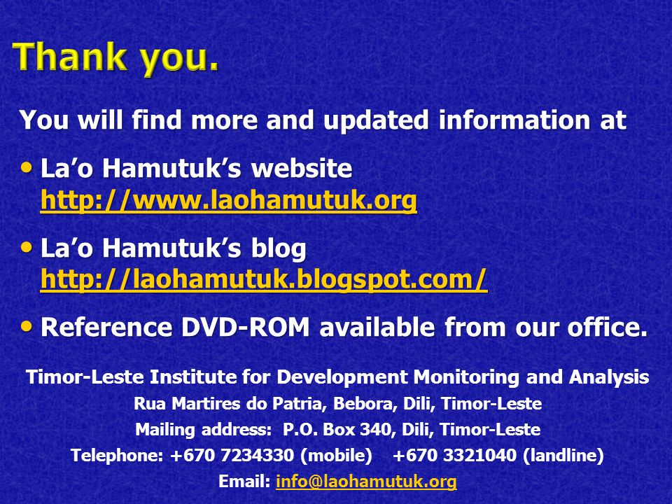 You will find more and updated information at Lao Hamutuks website http://www.laohamutuk.org Lao Hamutuks website http://www.laohamutuk.org http://www.laohamutuk.org Lao Hamutuks blog http://laohamutuk.blogspot.com/ Lao Hamutuks blog http://laohamutuk.blogspot.com/ http://laohamutuk.blogspot.com/ Reference DVD-ROM available from our office.
