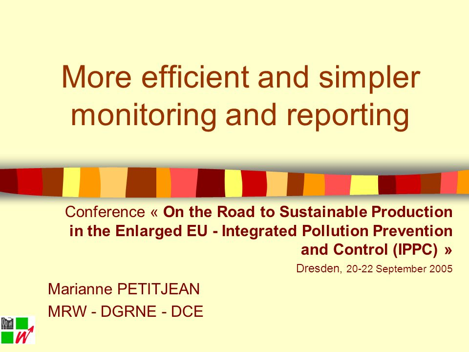 More efficient and simpler monitoring and reporting Conference « On the Road to Sustainable Production in the Enlarged EU - Integrated Pollution Prevention and Control (IPPC) » Dresden, 20-22 September 2005 Marianne PETITJEAN MRW - DGRNE - DCE