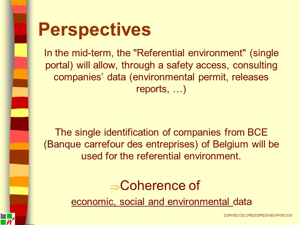 Perspectives In the mid-term, the Referential environment (single portal) will allow, through a safety access, consulting companies data (environmental permit, releases reports, …) The single identification of companies from BCE (Banque carrefour des entreprises) of Belgium will be used for the referential environment.
