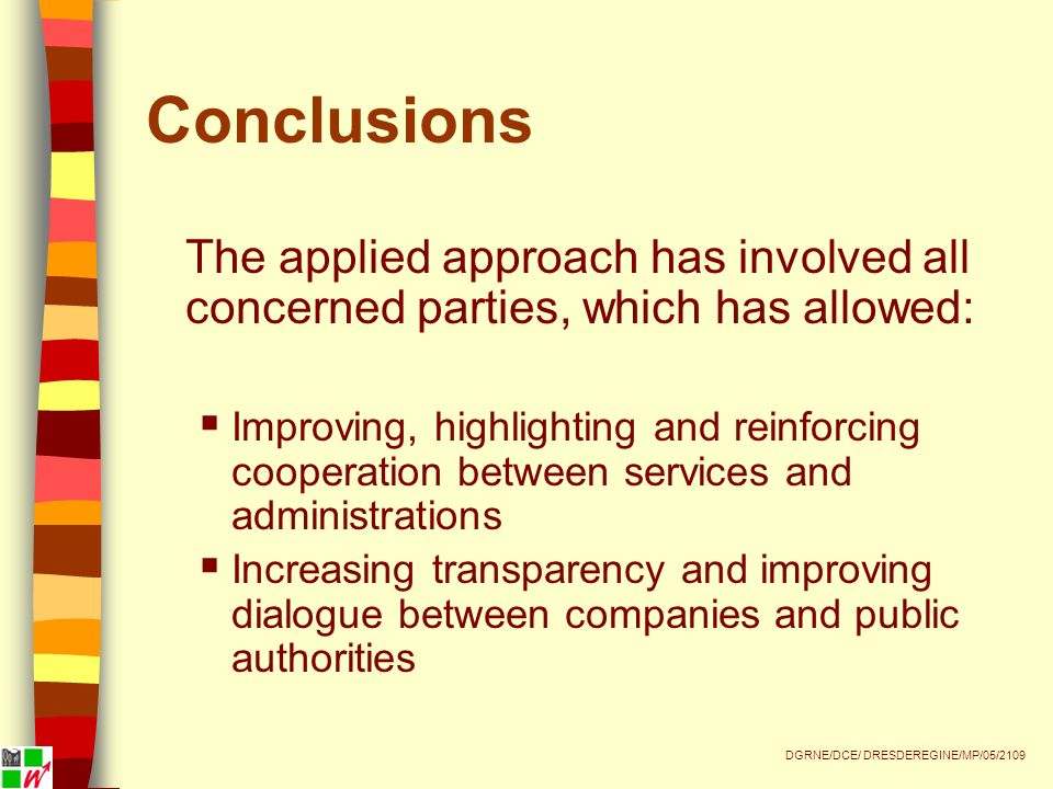 Conclusions The applied approach has involved all concerned parties, which has allowed: Improving, highlighting and reinforcing cooperation between services and administrations Increasing transparency and improving dialogue between companies and public authorities DGRNE/DCE/ DRESDEREGINE/MP/05/2109