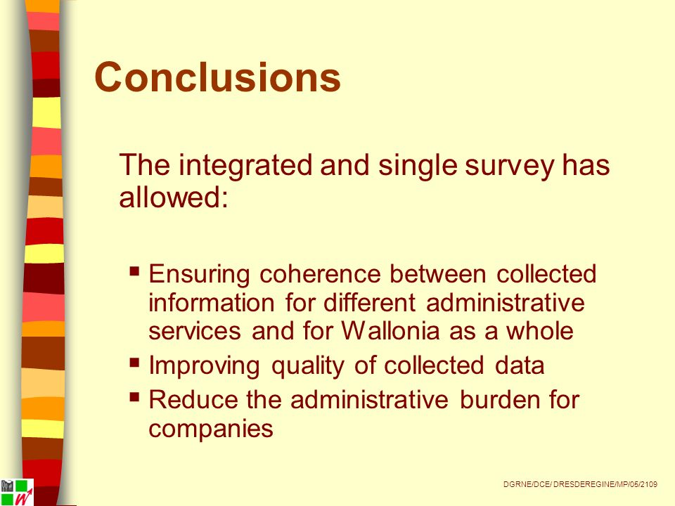 Conclusions The integrated and single survey has allowed: Ensuring coherence between collected information for different administrative services and for Wallonia as a whole Improving quality of collected data Reduce the administrative burden for companies DGRNE/DCE/ DRESDEREGINE/MP/05/2109