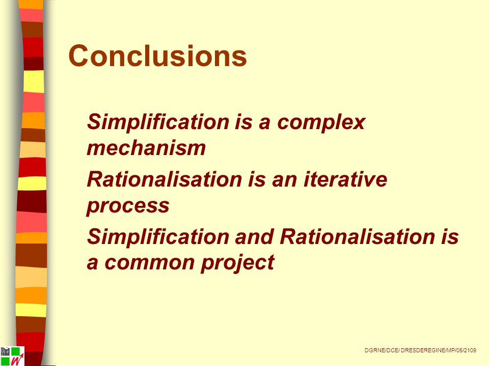 Conclusions Simplification is a complex mechanism Rationalisation is an iterative process Simplification and Rationalisation is a common project DGRNE/DCE/ DRESDEREGINE/MP/05/2109