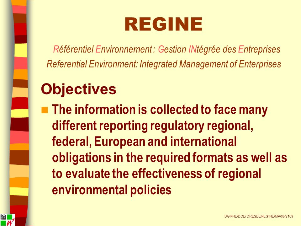 REGINE Référentiel Environnement : Gestion INtégrée des Entreprises Referential Environment: Integrated Management of Enterprises Objectives The information is collected to face many different reporting regulatory regional, federal, European and international obligations in the required formats as well as to evaluate the effectiveness of regional environmental policies DGRNE/DCE/ DRESDEREGINE/MP/05/2109