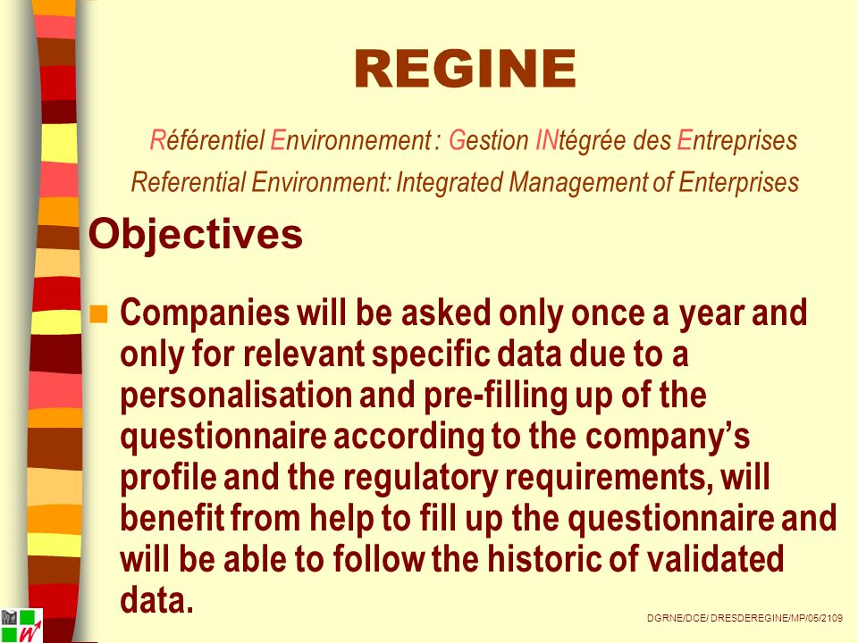 REGINE Référentiel Environnement : Gestion INtégrée des Entreprises Referential Environment: Integrated Management of Enterprises Objectives Companies will be asked only once a year and only for relevant specific data due to a personalisation and pre-filling up of the questionnaire according to the companys profile and the regulatory requirements, will benefit from help to fill up the questionnaire and will be able to follow the historic of validated data.