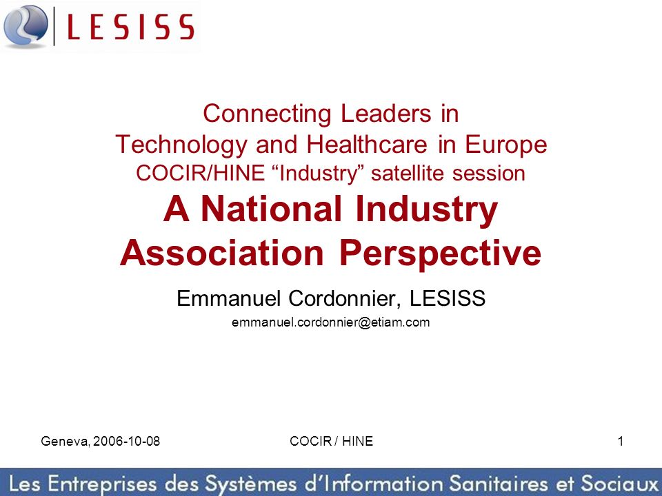 Geneva, 2006-10-08COCIR / HINE1 Connecting Leaders in Technology and Healthcare in Europe COCIR/HINE Industry satellite session A National Industry Association Perspective Emmanuel Cordonnier, LESISS emmanuel.cordonnier@etiam.com