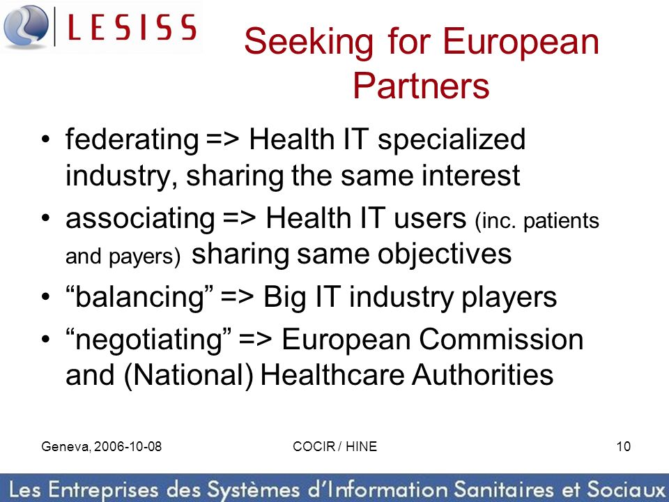 Geneva, 2006-10-08COCIR / HINE10 Seeking for European Partners federating => Health IT specialized industry, sharing the same interest associating =>