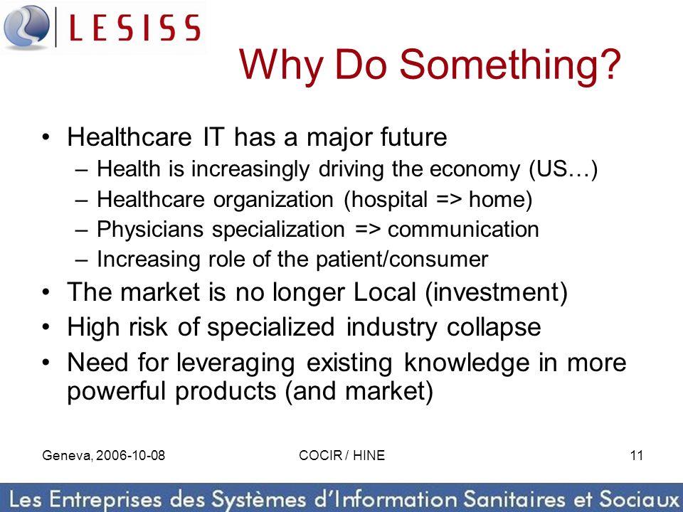 Geneva, 2006-10-08COCIR / HINE11 Why Do Something? Healthcare IT has a major future –Health is increasingly driving the economy (US…) –Healthcare orga