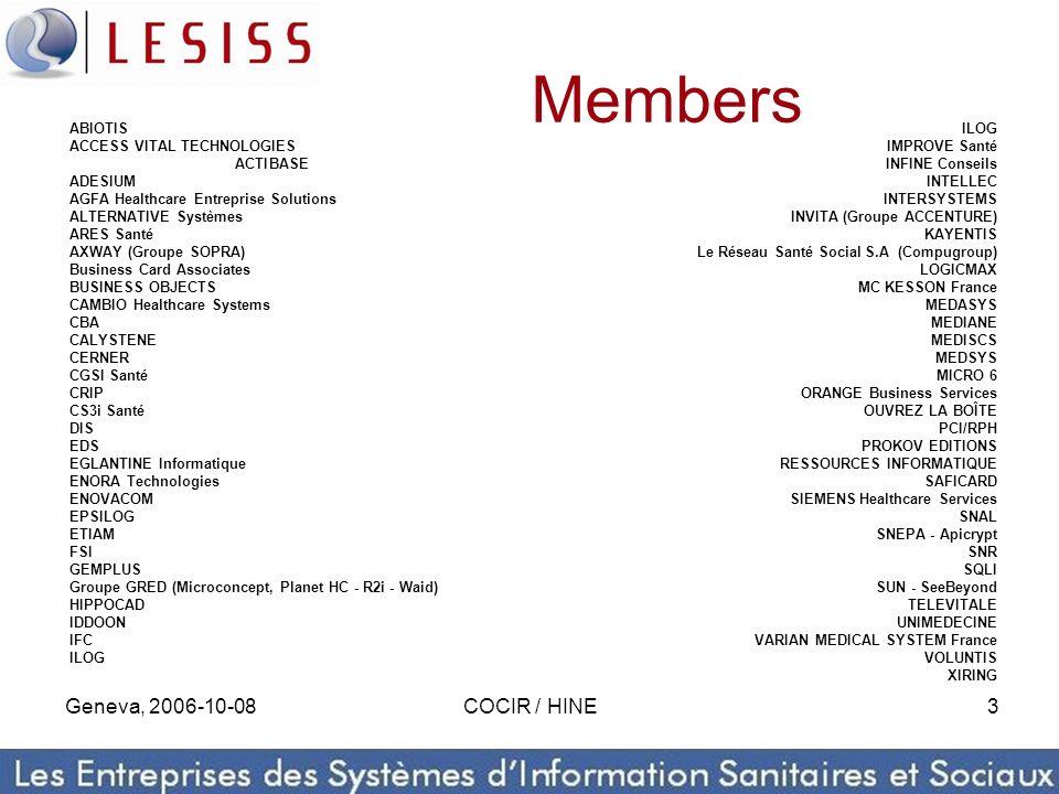Geneva, 2006-10-08COCIR / HINE3 ABIOTIS ACCESS VITAL TECHNOLOGIES ACTIBASE ADESIUM AGFA Healthcare Entreprise Solutions ALTERNATIVE Systèmes ARES Santé AXWAY (Groupe SOPRA) Business Card Associates BUSINESS OBJECTS CAMBIO Healthcare Systems CBA CALYSTENE CERNER CGSI Santé CRIP CS3i Santé DIS EDS EGLANTINE Informatique ENORA Technologies ENOVACOM EPSILOG ETIAM FSI GEMPLUS Groupe GRED (Microconcept, Planet HC - R2i - Waid) HIPPOCAD IDDOON IFC ILOG IMPROVE Santé INFINE Conseils INTELLEC INTERSYSTEMS INVITA (Groupe ACCENTURE) KAYENTIS Le Réseau Santé Social S.A (Compugroup) LOGICMAX MC KESSON France MEDASYS MEDIANE MEDISCS MEDSYS MICRO 6 ORANGE Business Services OUVREZ LA BOÎTE PCI/RPH PROKOV EDITIONS RESSOURCES INFORMATIQUE SAFICARD SIEMENS Healthcare Services SNAL SNEPA - Apicrypt SNR SQLI SUN - SeeBeyond TELEVITALE UNIMEDECINE VARIAN MEDICAL SYSTEM France VOLUNTIS XIRING Members