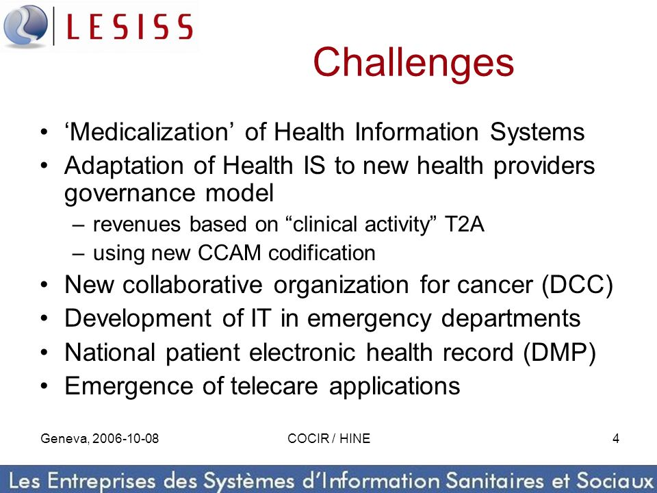 Geneva, 2006-10-08COCIR / HINE4 Challenges Medicalization of Health Information Systems Adaptation of Health IS to new health providers governance mod