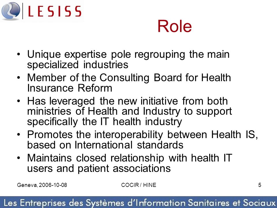 Geneva, 2006-10-08COCIR / HINE5 Role Unique expertise pole regrouping the main specialized industries Member of the Consulting Board for Health Insurance Reform Has leveraged the new initiative from both ministries of Health and Industry to support specifically the IT health industry Promotes the interoperability between Health IS, based on International standards Maintains closed relationship with health IT users and patient associations
