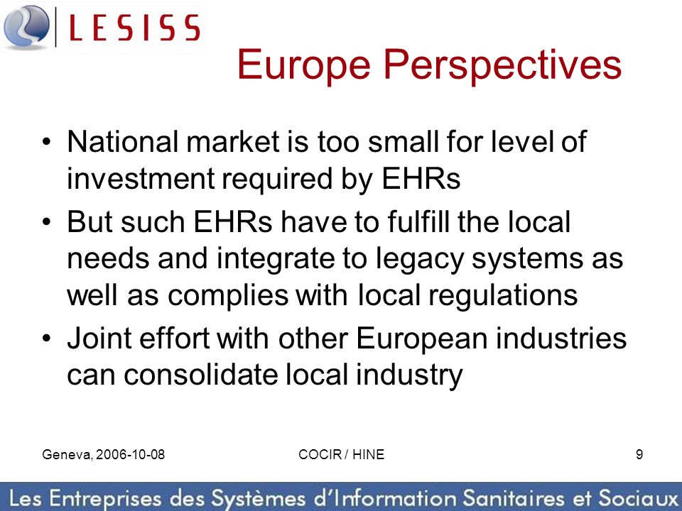 Geneva, 2006-10-08COCIR / HINE9 Europe Perspectives National market is too small for level of investment required by EHRs But such EHRs have to fulfil