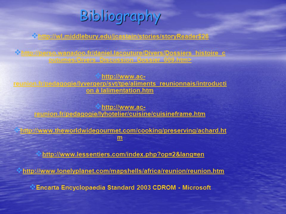 Bibliography http://wl.middlebury.edu/jcastain/stories/storyReader$26 http://perso.wanadoo.fr/daniel.lacouture/Divers/Dossiers_histoire_c outumes/Divers_Discussion_Dossier_009.htm> http://perso.wanadoo.fr/daniel.lacouture/Divers/Dossiers_histoire_c outumes/Divers_Discussion_Dossier_009.htm> http://www.ac- reunion.fr/pedagogie/lyvergerp/svt/tpe/aliments_reunionnais/introducti on à lalimentation.htm http://www.ac- reunion.fr/pedagogie/lyvergerp/svt/tpe/aliments_reunionnais/introducti on à lalimentation.htm http://www.ac- reunion.fr/pedagogie/lyhotelier/cuisine/cuisineframe.htm http://www.ac- reunion.fr/pedagogie/lyhotelier/cuisine/cuisineframe.htm http://www.theworldwidegourmet.com/cooking/preserving/achard.ht m http://www.theworldwidegourmet.com/cooking/preserving/achard.ht m http://www.lessentiers.com/index.php?op=2&lang=en http://www.lonelyplanet.com/mapshells/africa/reunion/reunion.htm Encarta Encyclopaedia Standard 2003 CDROM - Microsoft