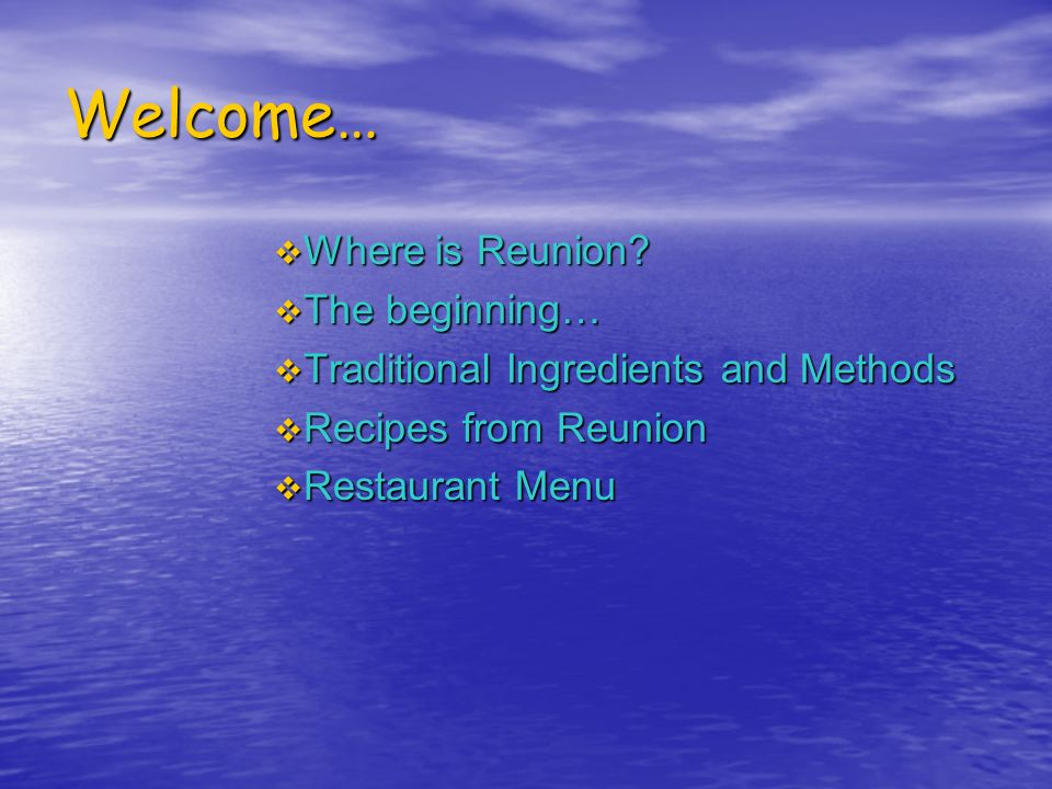 Welcome… Where is Reunion? The beginning… Traditional Ingredients and Methods Recipes from Reunion Restaurant Menu