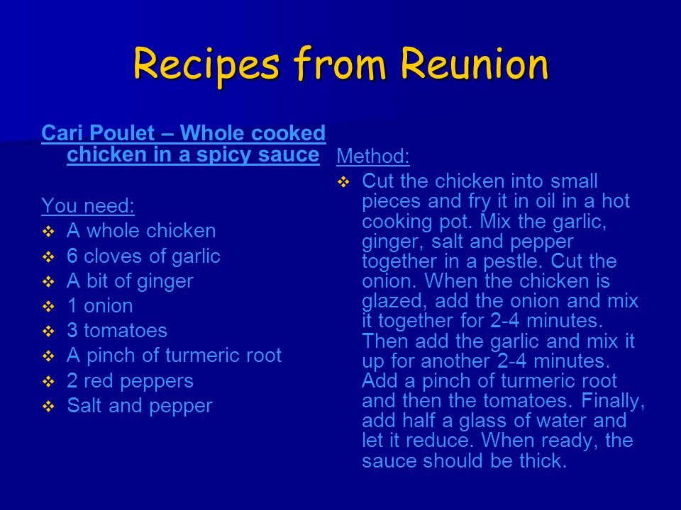 Recipes from Reunion Cari Poulet – Whole cooked chicken in a spicy sauce You need: A whole chicken 6 cloves of garlic A bit of ginger 1 onion 3 tomatoes A pinch of turmeric root 2 red peppers Salt and pepper Method: Cut the chicken into small pieces and fry it in oil in a hot cooking pot.