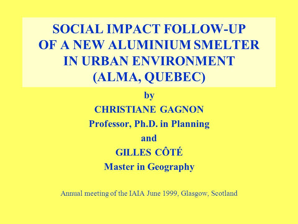 SOCIAL IMPACT FOLLOW-UP OF A NEW ALUMINIUM SMELTER IN URBAN ENVIRONMENT (ALMA, QUEBEC) by CHRISTIANE GAGNON Professor, Ph.D.