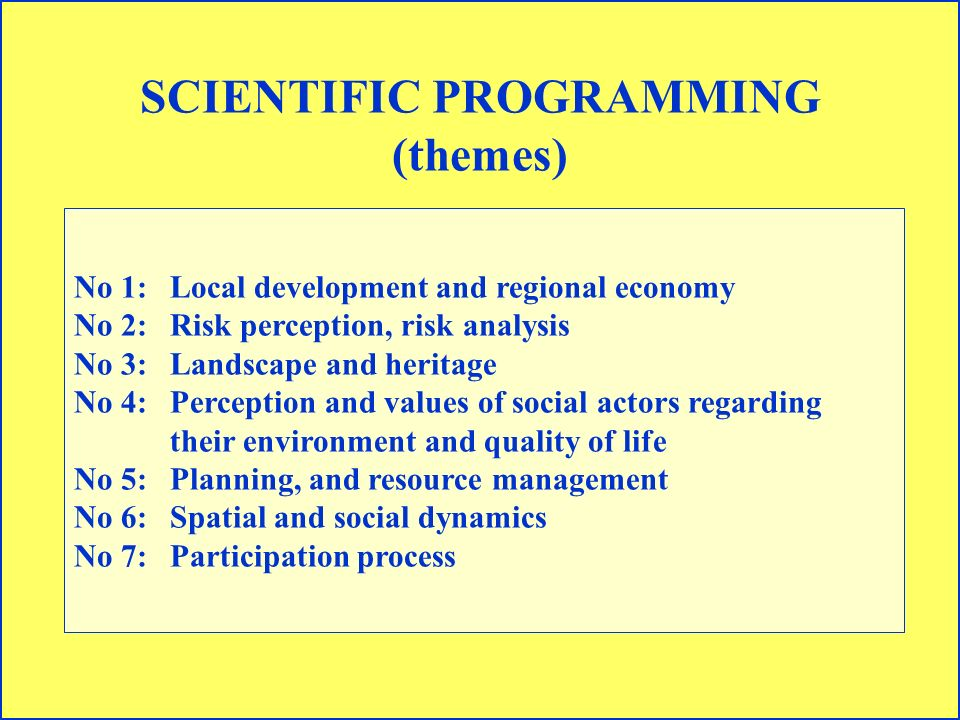 SCIENTIFIC PROGRAMMING (themes) No 1: Local development and regional economy No 2: Risk perception, risk analysis No 3:Landscape and heritage No 4: Perception and values of social actors regarding their environment and quality of life No 5:Planning, and resource management No 6:Spatial and social dynamics No 7:Participation process