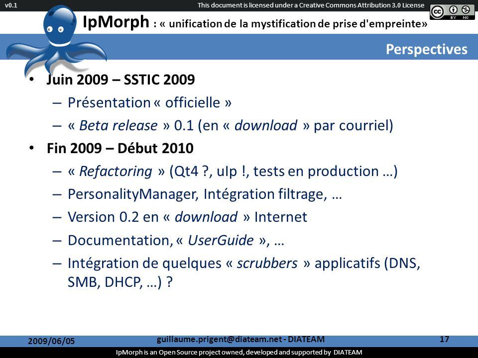 This document is licensed under a Creative Commons Attribution 3.0 License IpMorph is an Open Source project owned, developed and supported by DIATEAM v0.1 IpMorph : « unification de la mystification de prise d empreinte» Perspectives 2009/06/05 guillaume.prigent@diateam.net - DIATEAM17 Juin 2009 – SSTIC 2009 – Présentation « officielle » – « Beta release » 0.1 (en « download » par courriel) Fin 2009 – Début 2010 – « Refactoring » (Qt4 , uIp !, tests en production …) – PersonalityManager, Intégration filtrage, … – Version 0.2 en « download » Internet – Documentation, « UserGuide », … – Intégration de quelques « scrubbers » applicatifs (DNS, SMB, DHCP, …)