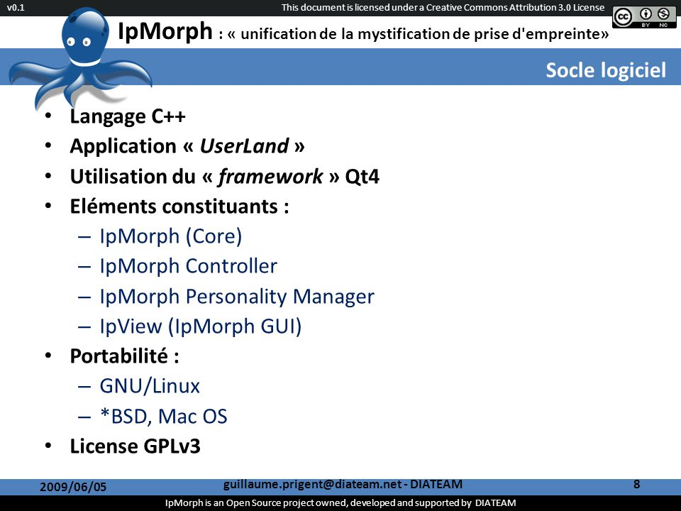This document is licensed under a Creative Commons Attribution 3.0 License IpMorph is an Open Source project owned, developed and supported by DIATEAM v0.1 IpMorph : « unification de la mystification de prise d empreinte» Socle logiciel 2009/06/05 guillaume.prigent@diateam.net - DIATEAM8 Langage C++ Application « UserLand » Utilisation du « framework » Qt4 Eléments constituants : – IpMorph (Core) – IpMorph Controller – IpMorph Personality Manager – IpView (IpMorph GUI) Portabilité : – GNU/Linux – *BSD, Mac OS License GPLv3