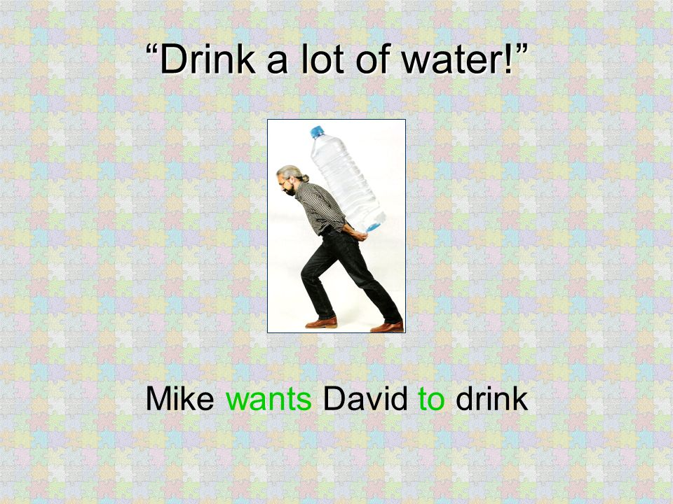 Drink a lot of water! Mike wants David to