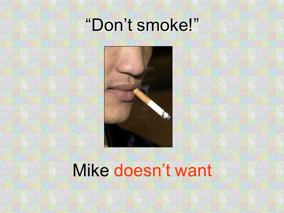Dont smoke! Mike doesnt