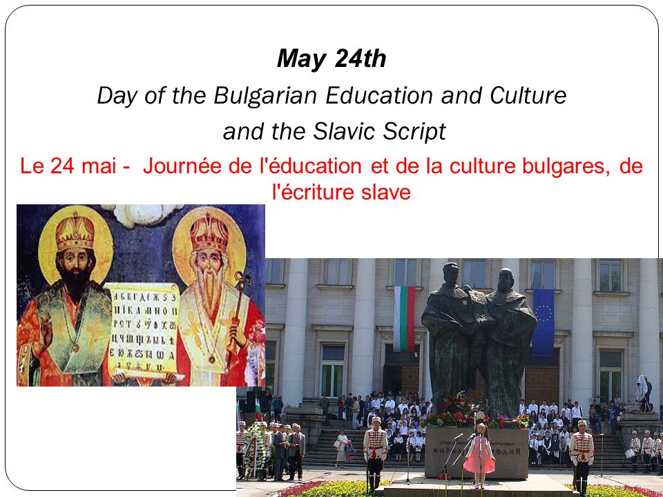 May 24th Day of the Bulgarian Education and Culture and the Slavic Script Le 24 mai - Journée de l'éducation et de la culture bulgares, de l'écriture
