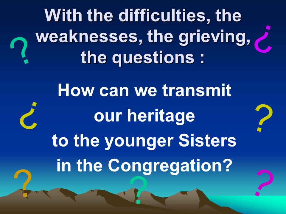 With the difficulties, the weaknesses, the grieving, the questions : How can we transmit our heritage to the younger Sisters in the Congregation.