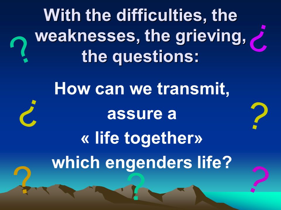 With the difficulties, the weaknesses, the grieving, the questions: How can we transmit, assure a « life together» which engenders life.