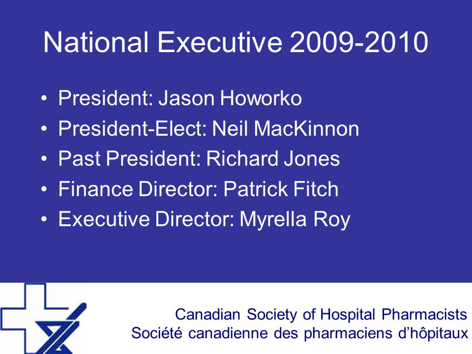 Canadian Society of Hospital Pharmacists Société canadienne des pharmaciens dhôpitaux National Executive 2009-2010 President: Jason Howorko President-Elect: Neil MacKinnon Past President: Richard Jones Finance Director: Patrick Fitch Executive Director: Myrella Roy
