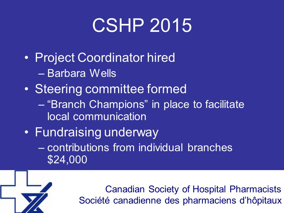 Canadian Society of Hospital Pharmacists Société canadienne des pharmaciens dhôpitaux CSHP 2015 Project Coordinator hired –Barbara Wells Steering committee formed –Branch Champions in place to facilitate local communication Fundraising underway –contributions from individual branches $24,000
