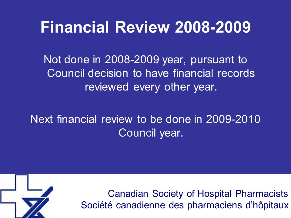 Canadian Society of Hospital Pharmacists Société canadienne des pharmaciens dhôpitaux Financial Review 2008-2009 Not done in 2008-2009 year, pursuant