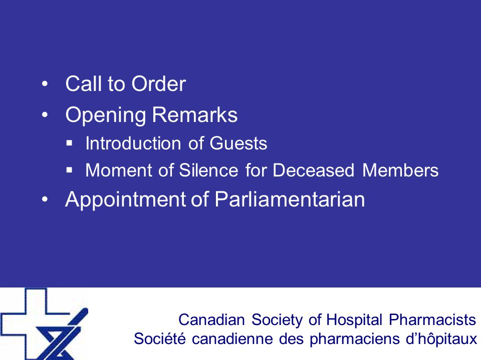 Canadian Society of Hospital Pharmacists Société canadienne des pharmaciens dhôpitaux Call to Order Opening Remarks Introduction of Guests Moment of S