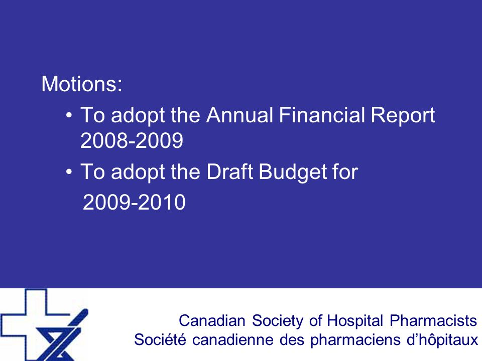 Canadian Society of Hospital Pharmacists Société canadienne des pharmaciens dhôpitaux Motions: To adopt the Annual Financial Report 2008-2009 To adopt the Draft Budget for 2009-2010