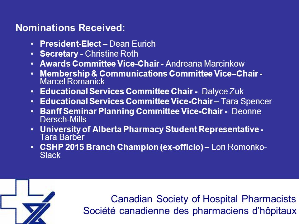 Canadian Society of Hospital Pharmacists Société canadienne des pharmaciens dhôpitaux Nominations Received: President-Elect – Dean Eurich Secretary -