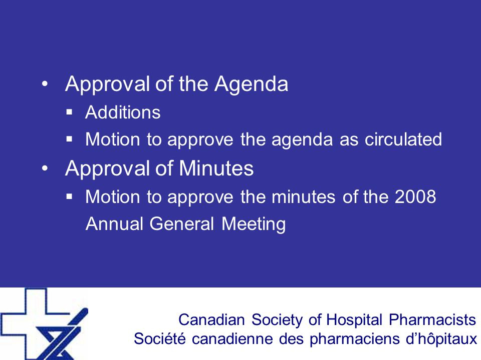 Canadian Society of Hospital Pharmacists Société canadienne des pharmaciens dhôpitaux Approval of the Agenda Additions Motion to approve the agenda as circulated Approval of Minutes Motion to approve the minutes of the 2008 Annual General Meeting