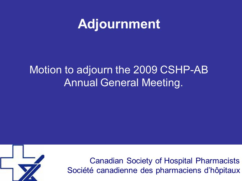 Canadian Society of Hospital Pharmacists Société canadienne des pharmaciens dhôpitaux Adjournment Motion to adjourn the 2009 CSHP-AB Annual General Meeting.