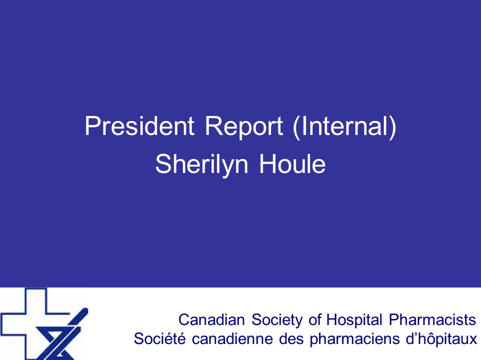 Canadian Society of Hospital Pharmacists Société canadienne des pharmaciens dhôpitaux President Report (Internal) Sherilyn Houle