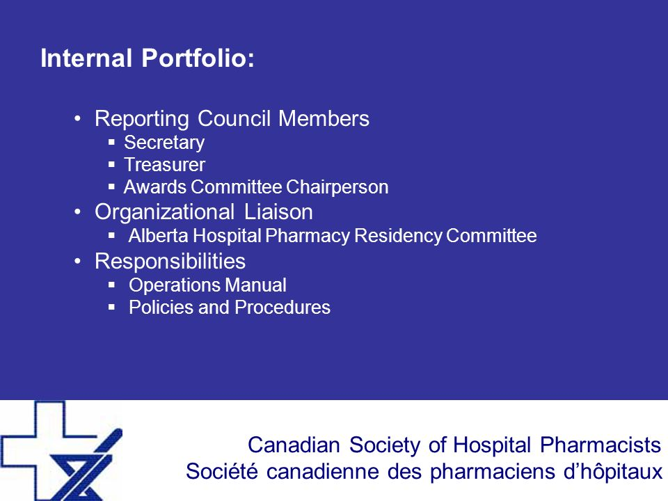 Canadian Society of Hospital Pharmacists Société canadienne des pharmaciens dhôpitaux Internal Portfolio: Reporting Council Members Secretary Treasurer Awards Committee Chairperson Organizational Liaison Alberta Hospital Pharmacy Residency Committee Responsibilities Operations Manual Policies and Procedures