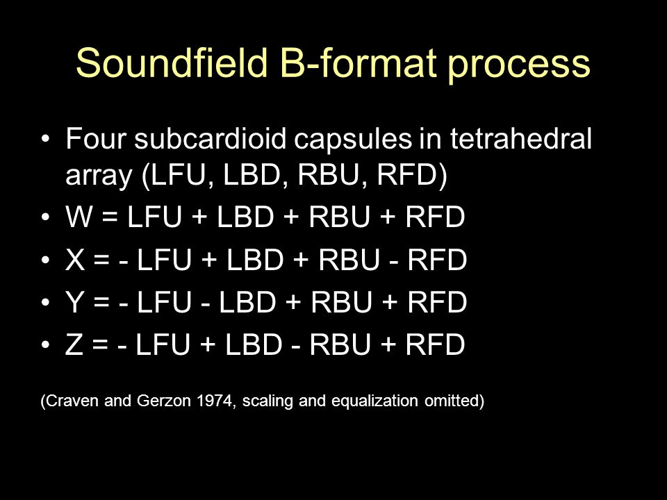 Soundfield B-format process Four subcardioid capsules in tetrahedral array (LFU, LBD, RBU, RFD) W = LFU + LBD + RBU + RFD X = - LFU + LBD + RBU - RFD Y = - LFU - LBD + RBU + RFD Z = - LFU + LBD - RBU + RFD (Craven and Gerzon 1974, scaling and equalization omitted)
