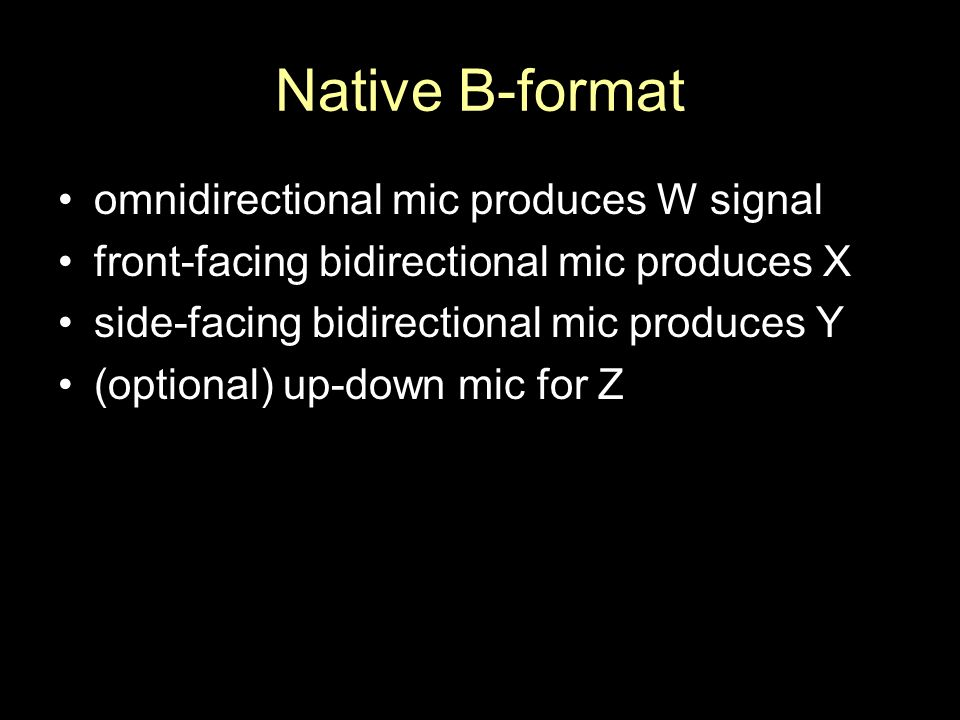 Native B-format omnidirectional mic produces W signal front-facing bidirectional mic produces X side-facing bidirectional mic produces Y (optional) up-down mic for Z