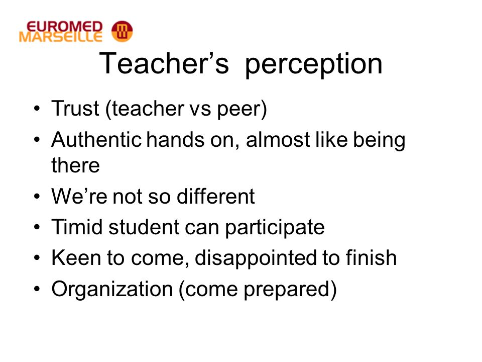 Teachers perception Trust (teacher vs peer) Authentic hands on, almost like being there Were not so different Timid student can participate Keen to come, disappointed to finish Organization (come prepared)