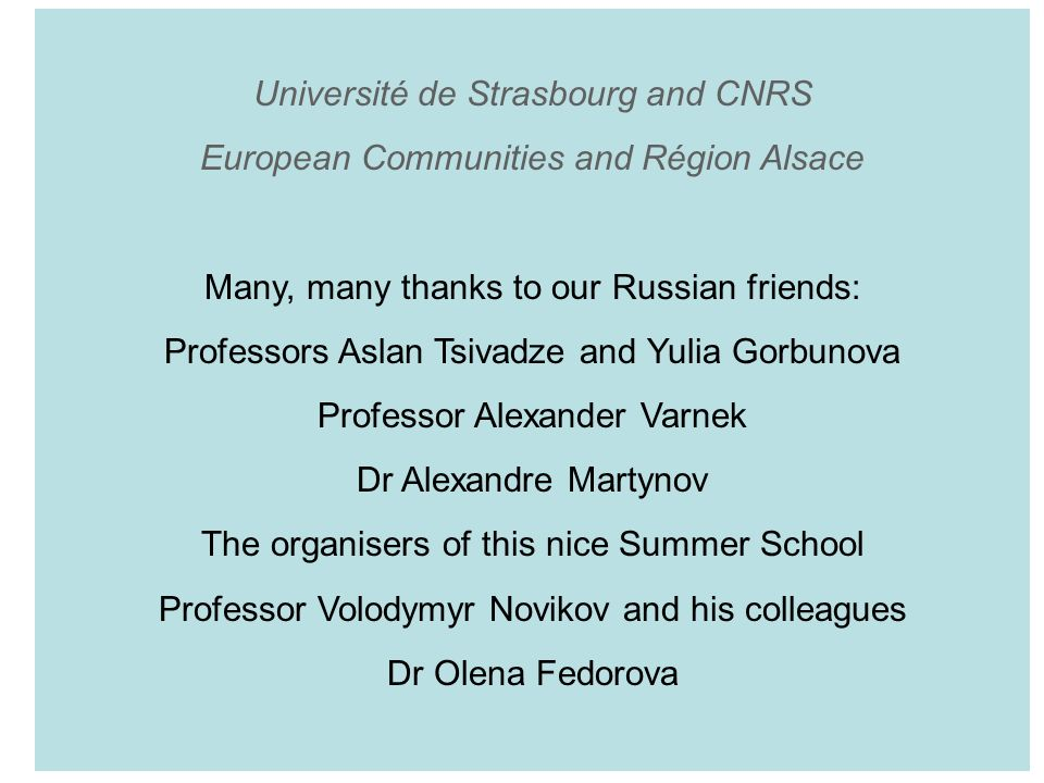 Université de Strasbourg and CNRS European Communities and Région Alsace Many, many thanks to our Russian friends: Professors Aslan Tsivadze and Yulia