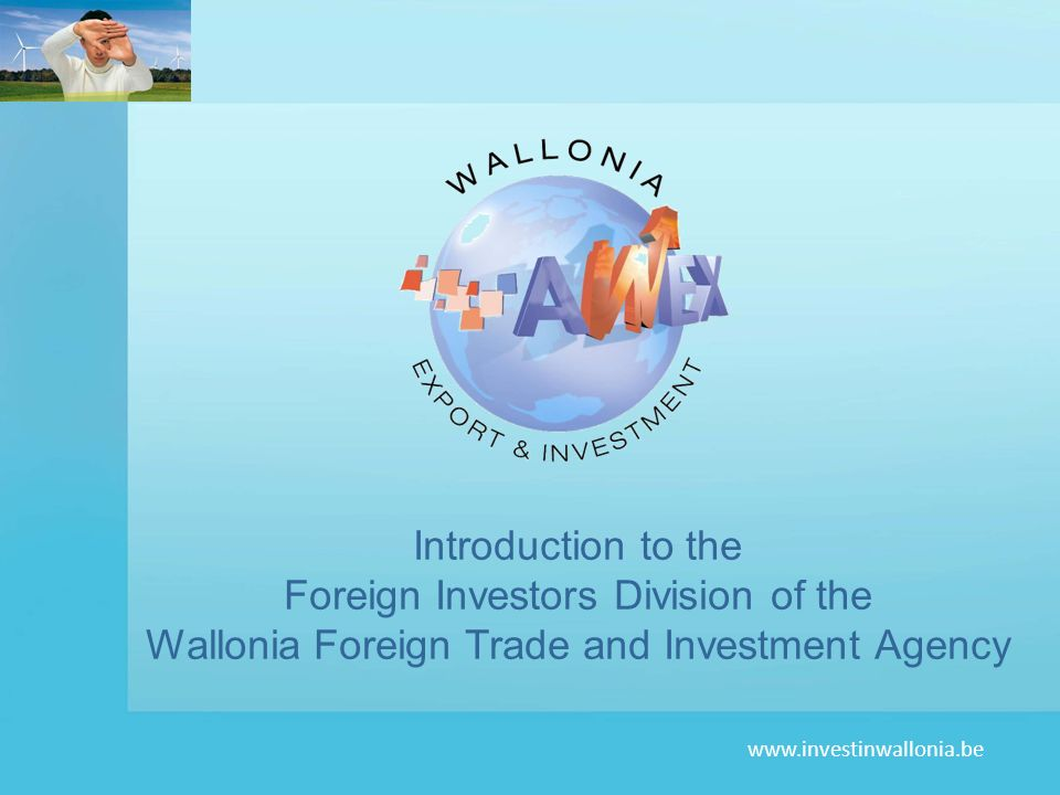 www.investinwallonia.be Introduction to the Foreign Investors Division of the Wallonia Foreign Trade and Investment Agency