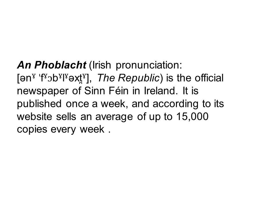 An Phoblacht (Irish pronunciation: [ən ˠ ˈ f ˠɔ b ˠ l ˠ əxt ̪ˠ ], The Republic) is the official newspaper of Sinn Féin in Ireland.